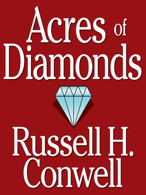 acres of diamonds 13 quotes from russell h conwell: 'your diamonds are not in far distant mountains or in yonder seas they are in your own backyard, if you but dig for them', 'greatness consists not in the holding of some future office, but really consists in doing great deeds with little means and the accomplishment of vast purposes from the private ranks of.