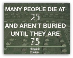 Power of Life : Many people die at 25 and Aren't buired untill they are 75.