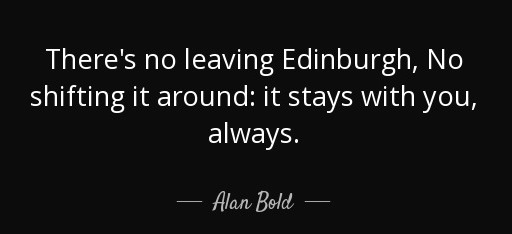There's no leaving Edinburgh, No shifting it around: It stays with you, Always.